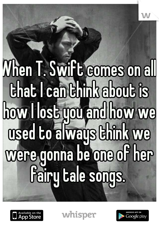 When T. Swift comes on all that I can think about is how I lost you and how we used to always think we were gonna be one of her fairy tale songs.