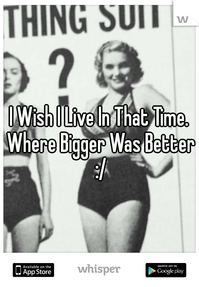 I Wish I Live In That Time. Where Bigger Was Better :/