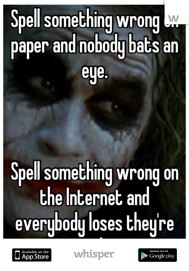 Spell something wrong on paper and nobody bats an eye.     Spell something wrong on the Internet and everybody loses they're minds.