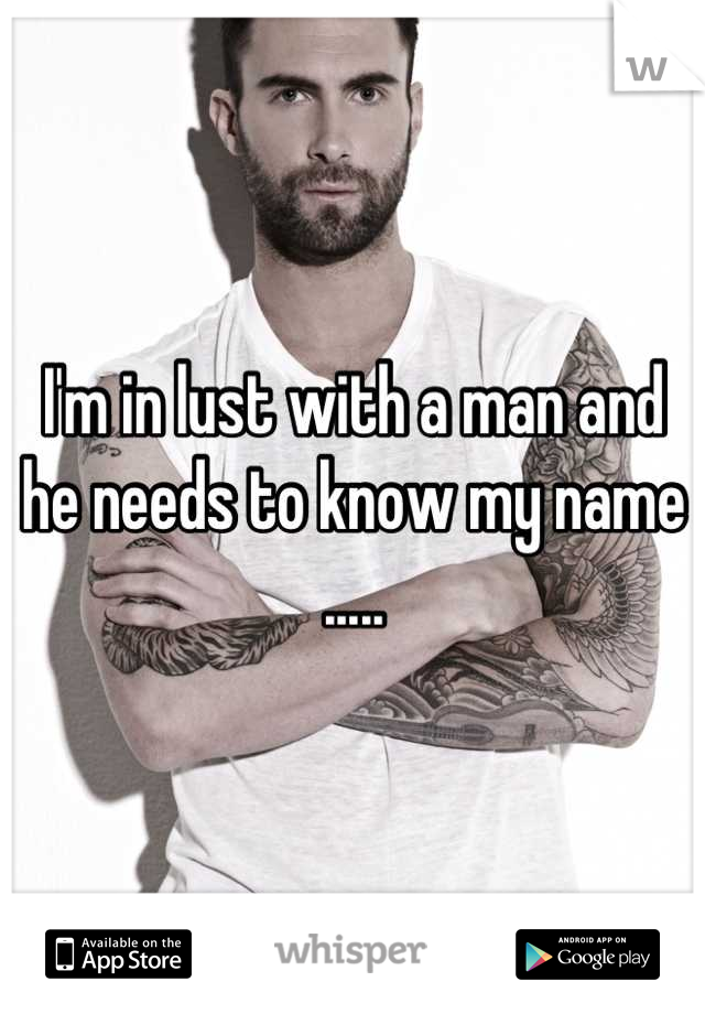 I'm in lust with a man and he needs to know my name .....