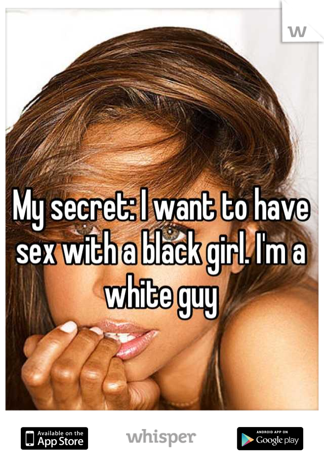 My secret: I want to have sex with a black girl. I'm a white guy