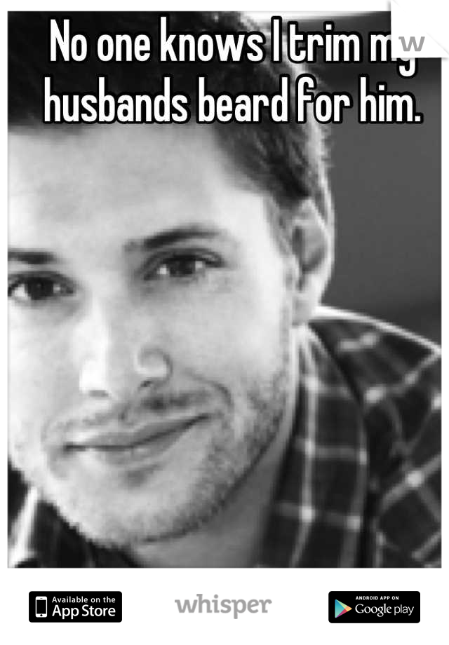 No one knows I trim my husbands beard for him.