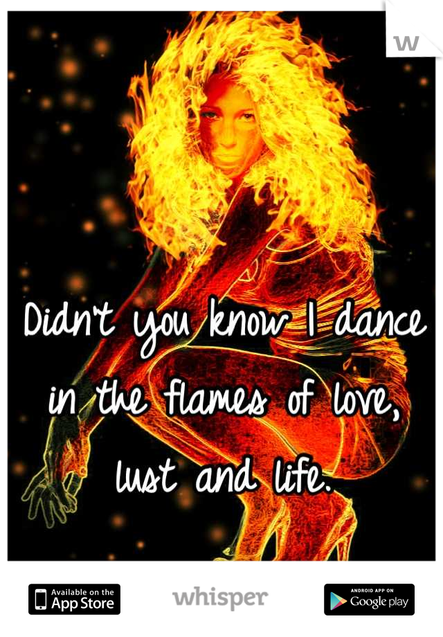 Didn't you know I dance in the flames of love, lust and life.