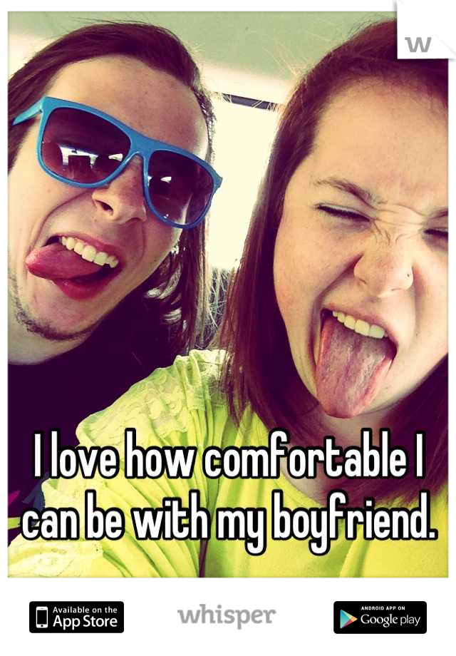 I love how comfortable I can be with my boyfriend.