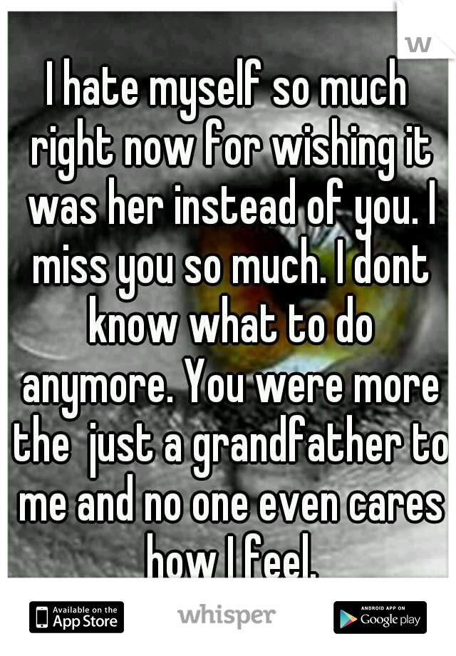 I hate myself so much right now for wishing it was her instead of you. I miss you so much. I dont know what to do anymore. You were more the  just a grandfather to me and no one even cares how I feel.