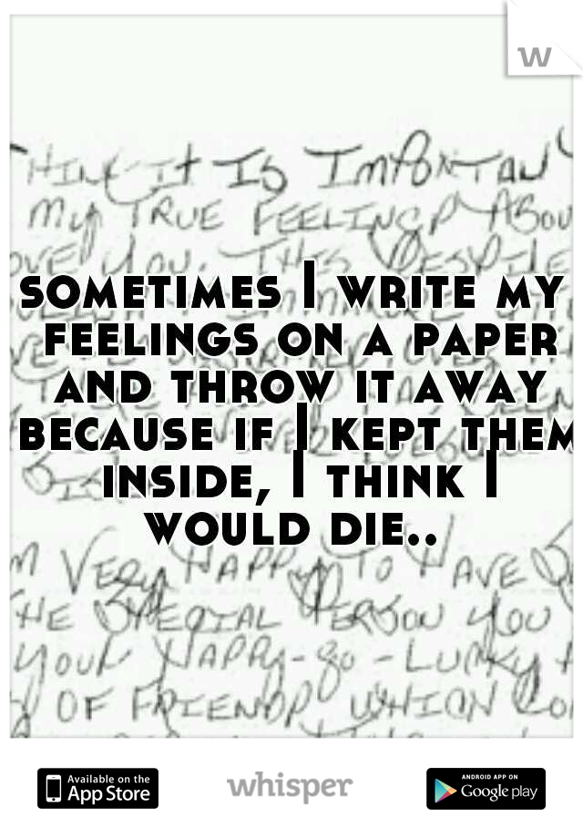 sometimes I write my feelings on a paper and throw it away because if I kept them inside, I think I would die..
