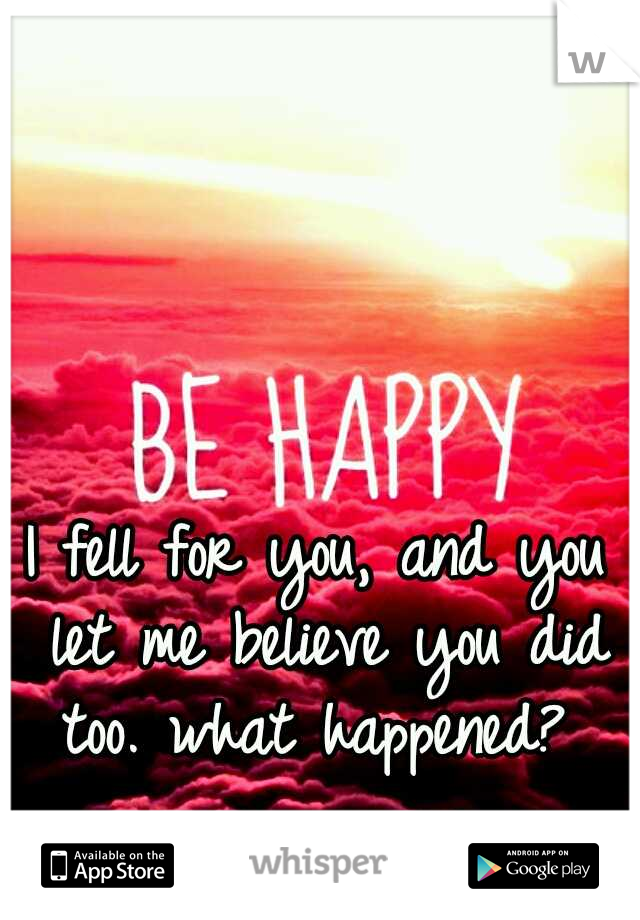 I fell for you, and you let me believe you did too. what happened?