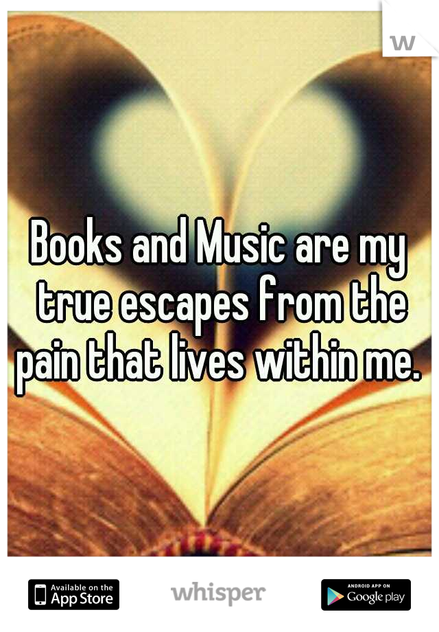 Books and Music are my true escapes from the pain that lives within me.