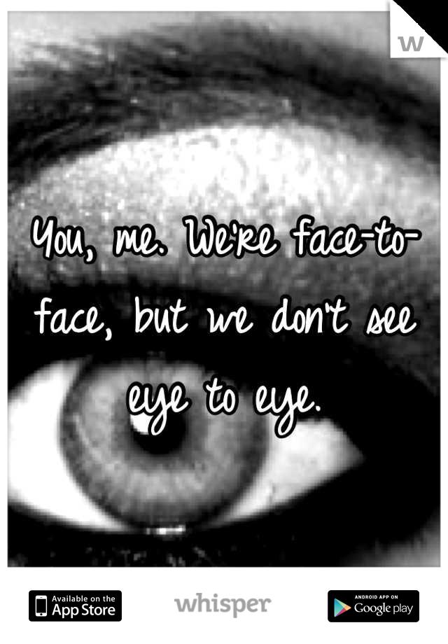 You, me. We're face-to-face, but we don't see eye to eye.