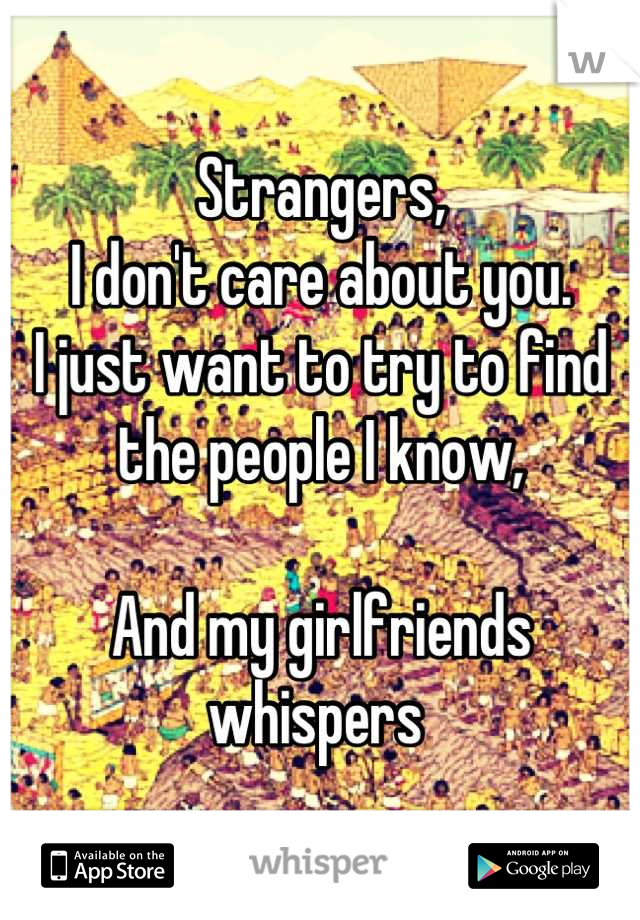 Strangers, I don't care about you. I just want to try to find the people I know,  And my girlfriends whispers