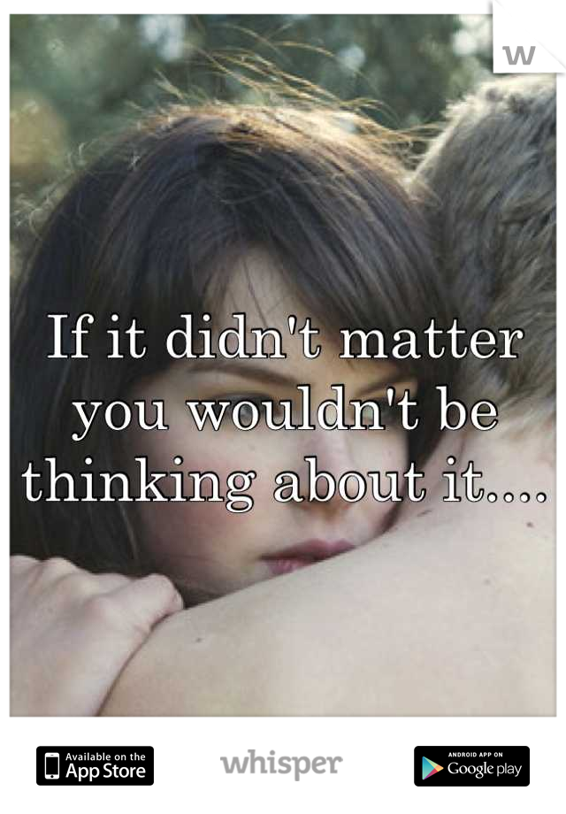 If it didn't matter you wouldn't be thinking about it....
