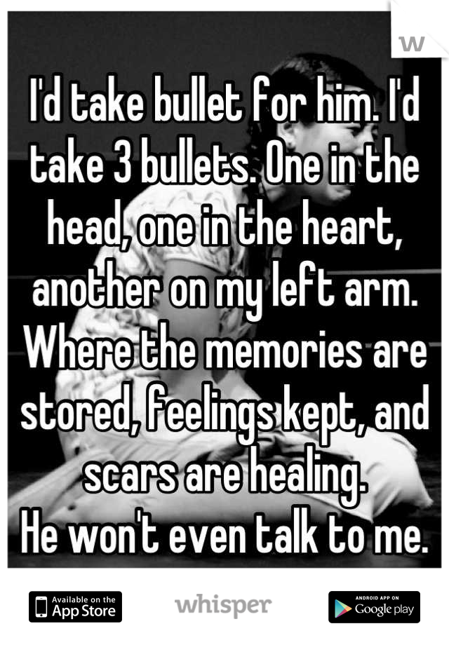 I'd take bullet for him. I'd take 3 bullets. One in the head, one in the heart, another on my left arm. Where the memories are stored, feelings kept, and scars are healing. He won't even talk to me.