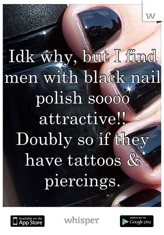 Idk why, but I find men with black nail polish soooo attractive!! Doubly so if they have tattoos & piercings.