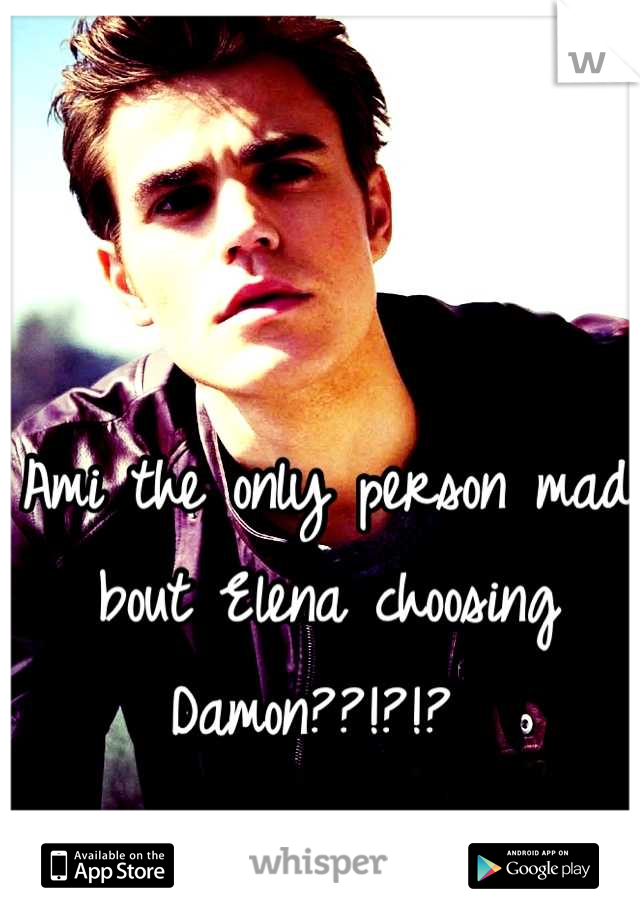 Ami the only person mad bout Elena choosing Damon??!?!?