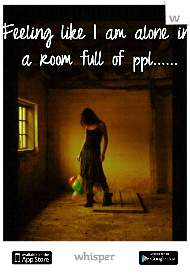 Feeling like I am alone in a room full of ppl......