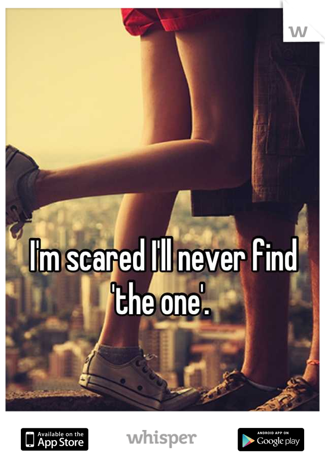 I'm scared I'll never find 'the one'.