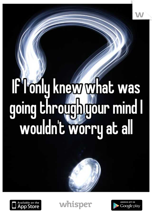 If I only knew what was going through your mind I wouldn't worry at all