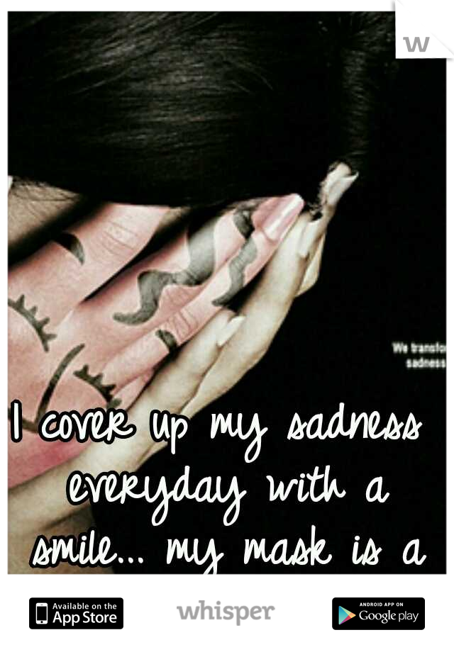 I cover up my sadness everyday with a smile... my mask is a smile.