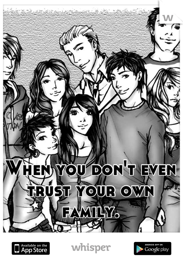 When you don't even trust your own family.