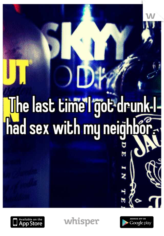 The last time I got drunk I had sex with my neighbor.