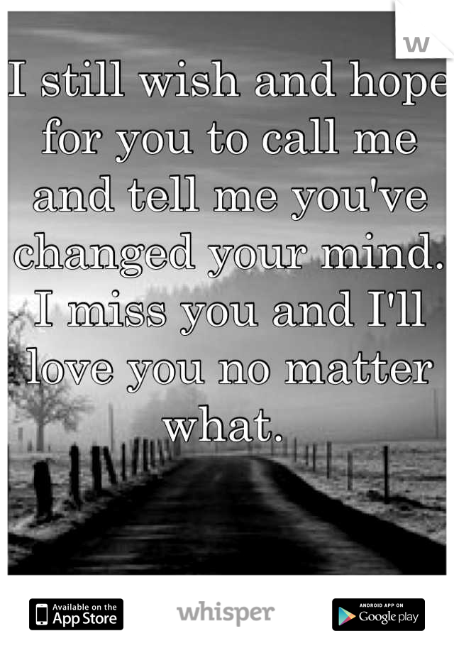 I still wish and hope for you to call me and tell me you've changed your mind. I miss you and I'll love you no matter what.
