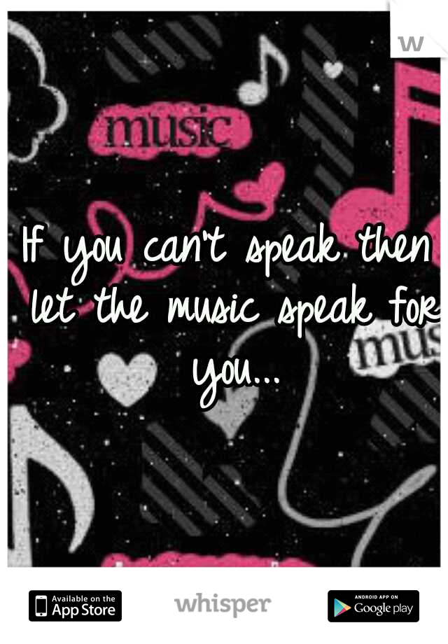 If you can't speak then let the music speak for you...