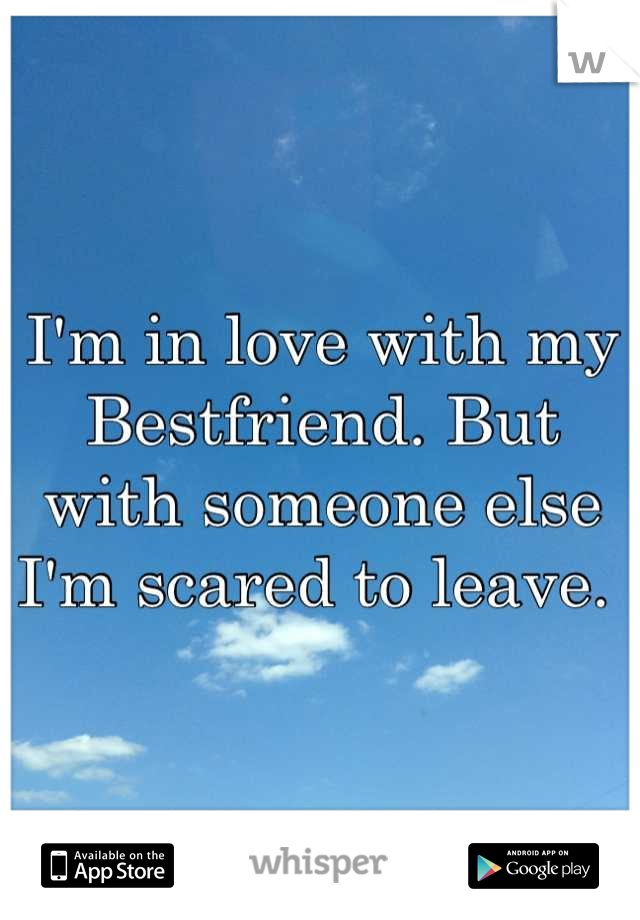 I'm in love with my Bestfriend. But with someone else I'm scared to leave.