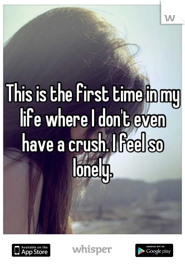 This is the first time in my life where I don't even have a crush. I feel so lonely.
