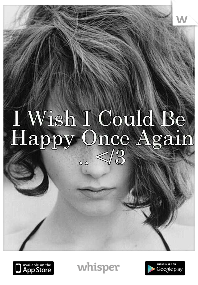 I Wish I Could Be Happy Once Again .. </3