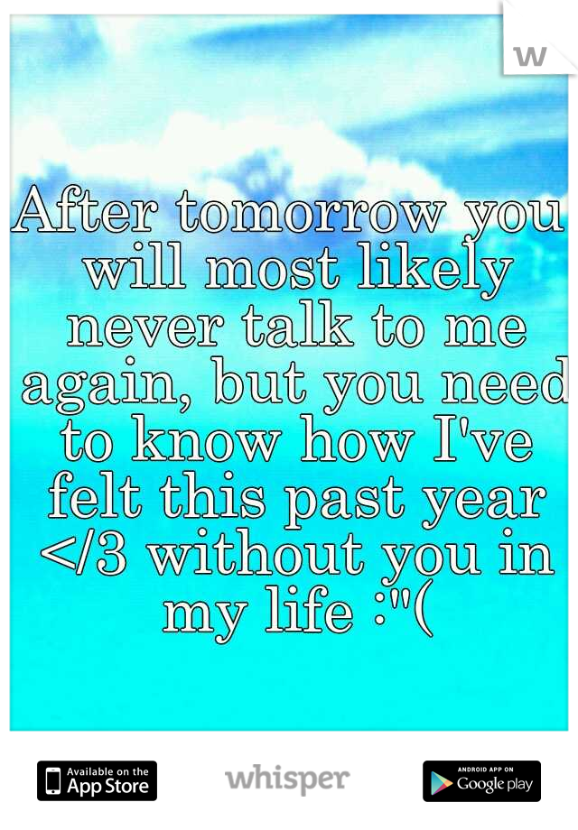 "After tomorrow you will most likely never talk to me again, but you need to know how I've felt this past year </3 without you in my life :""("