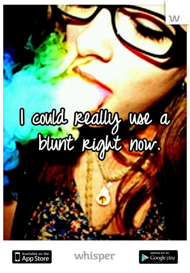 I could really use a blunt right now.