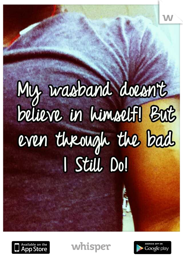 My wasband doesn't believe in himself! But even through the bad  I Still Do!