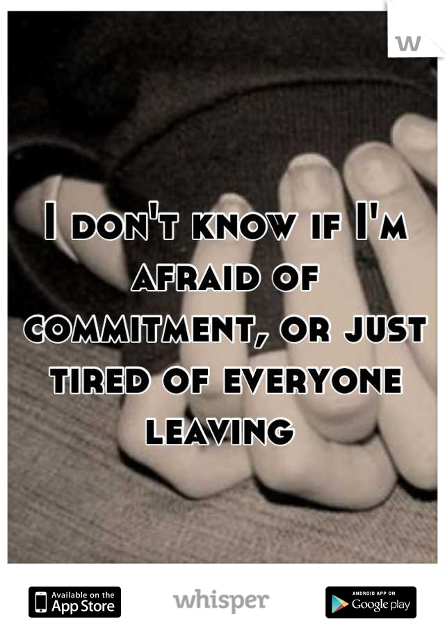 I don't know if I'm afraid of commitment, or just tired of everyone leaving