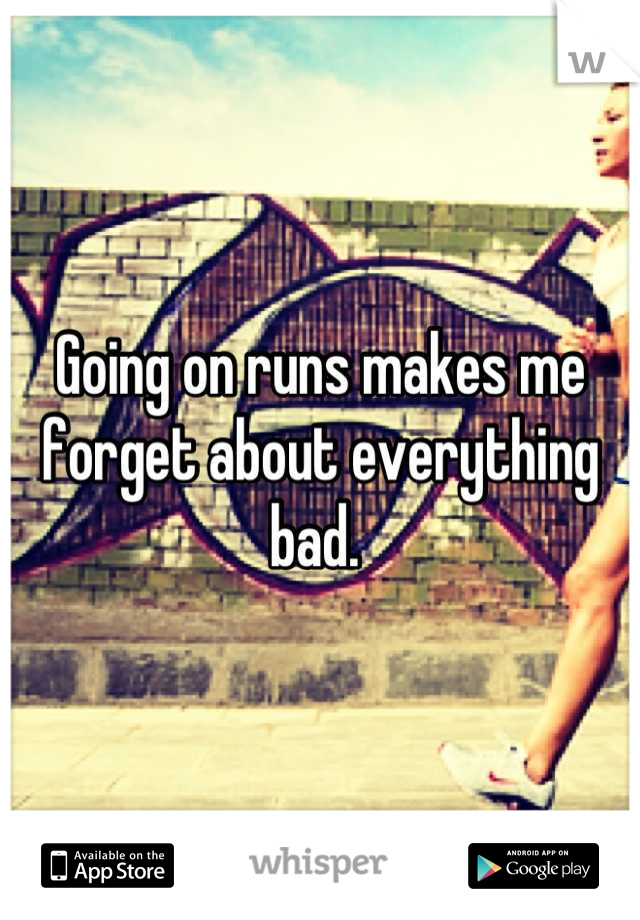 Going on runs makes me forget about everything bad.