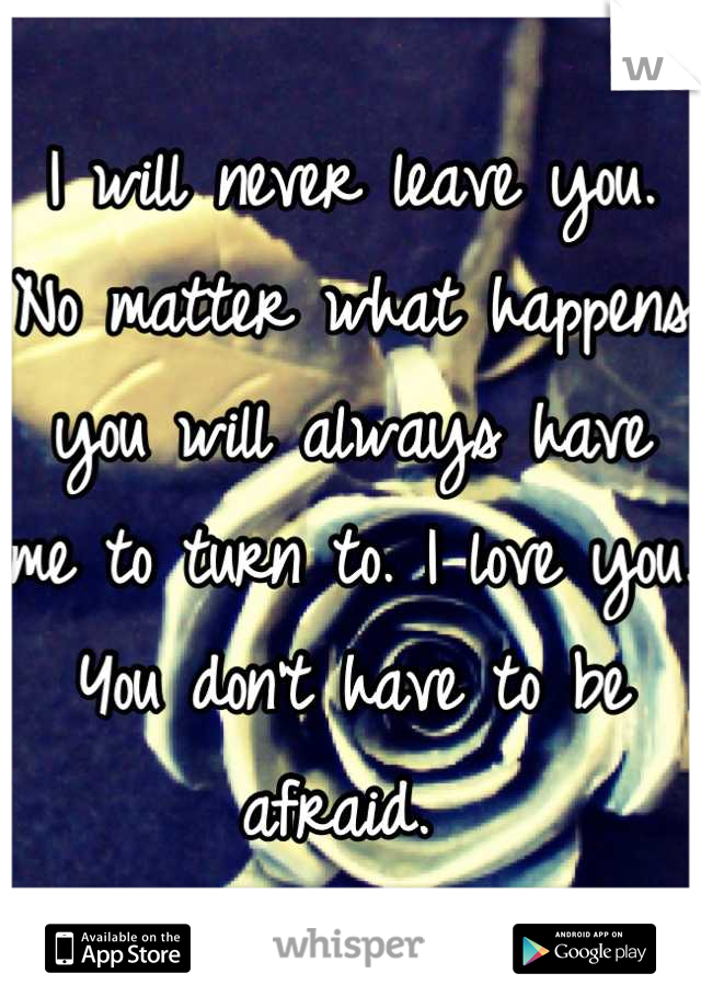 I will never leave you. No matter what happens you will always have me to turn to. I love you. You don't have to be afraid.
