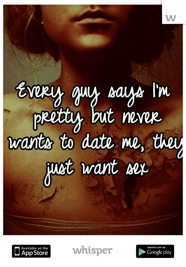 Every guy says I'm pretty but never wants to date me, they just want sex