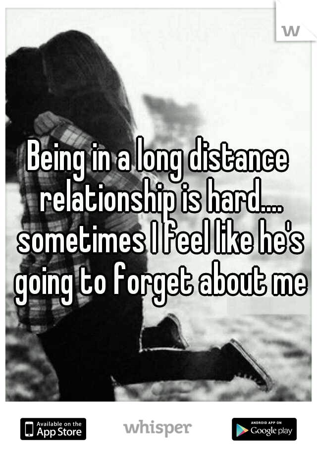 Being in a long distance relationship is hard.... sometimes I feel like he's going to forget about me