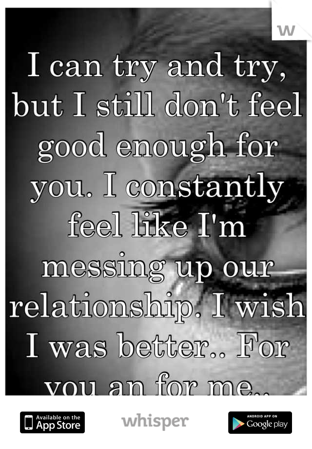 I can try and try, but I still don't feel good enough for you. I constantly feel like I'm messing up our relationship. I wish I was better.. For you an for me..