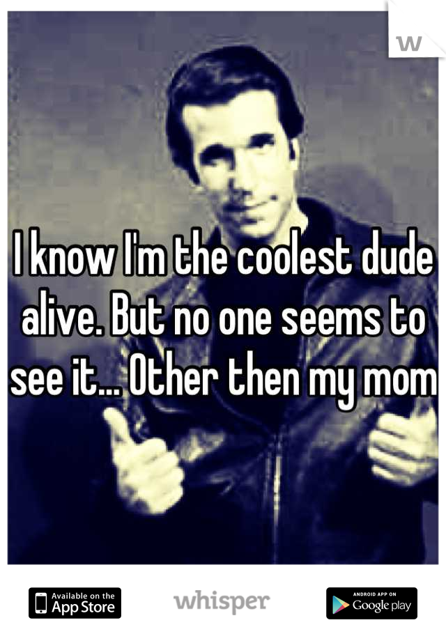 I know I'm the coolest dude alive. But no one seems to see it... Other then my mom