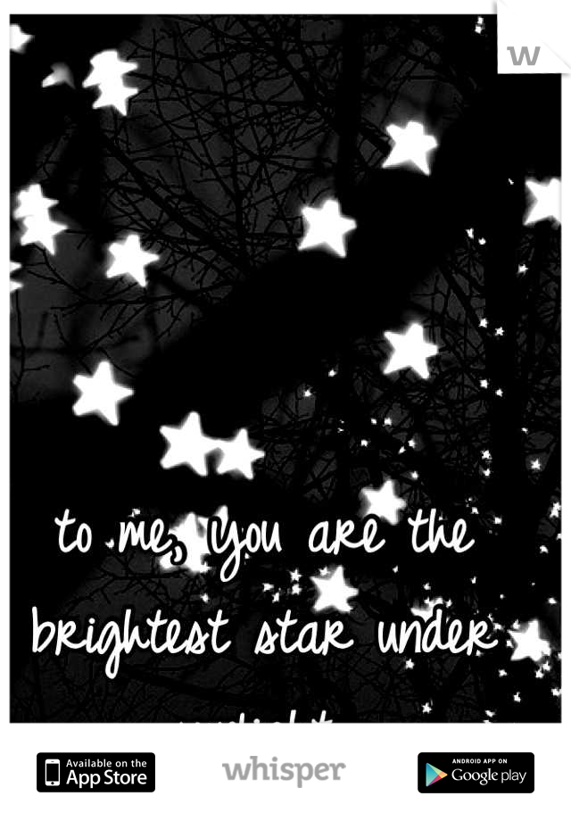to me, you are the brightest star under sunlight..