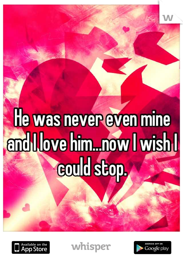 He was never even mine and I love him...now I wish I could stop.