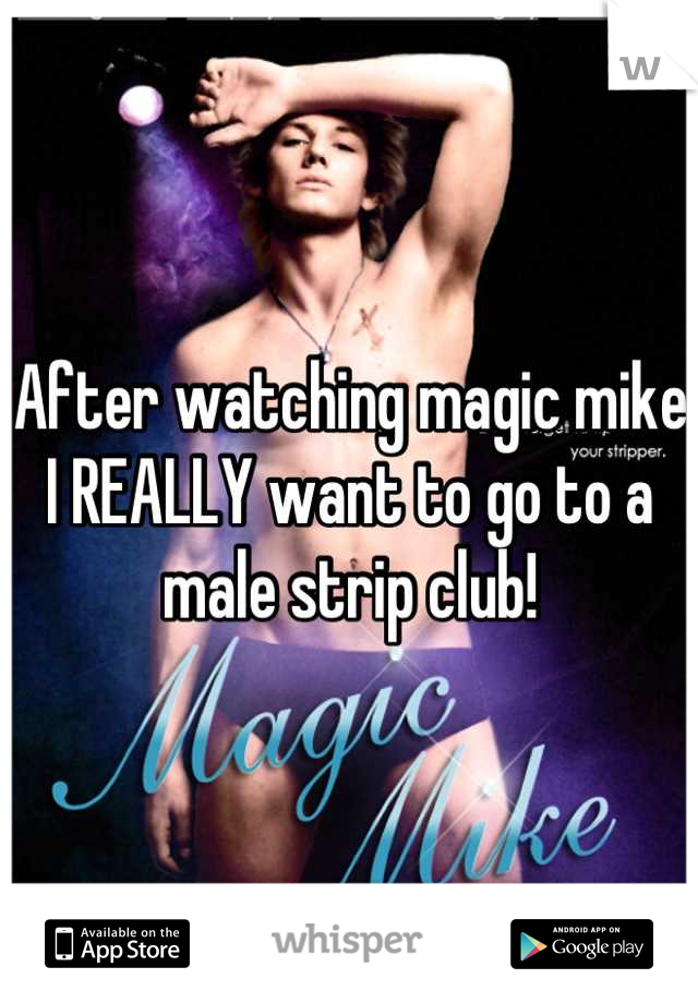 After watching magic mike I REALLY want to go to a male strip club!