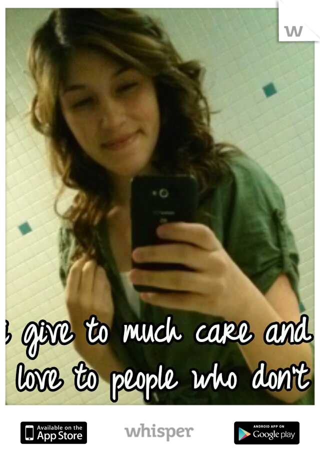 i give to much care and love to people who don't deserve it..
