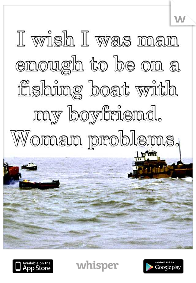 I wish I was man enough to be on a fishing boat with my boyfriend.  Woman problems.
