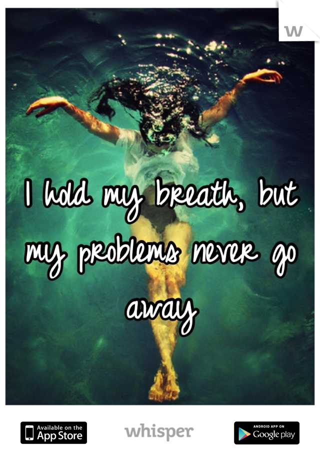 I hold my breath, but my problems never go away