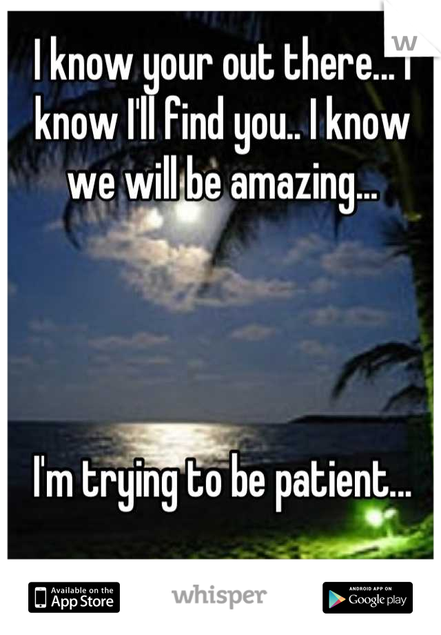 I know your out there... I know I'll find you.. I know we will be amazing...     I'm trying to be patient...