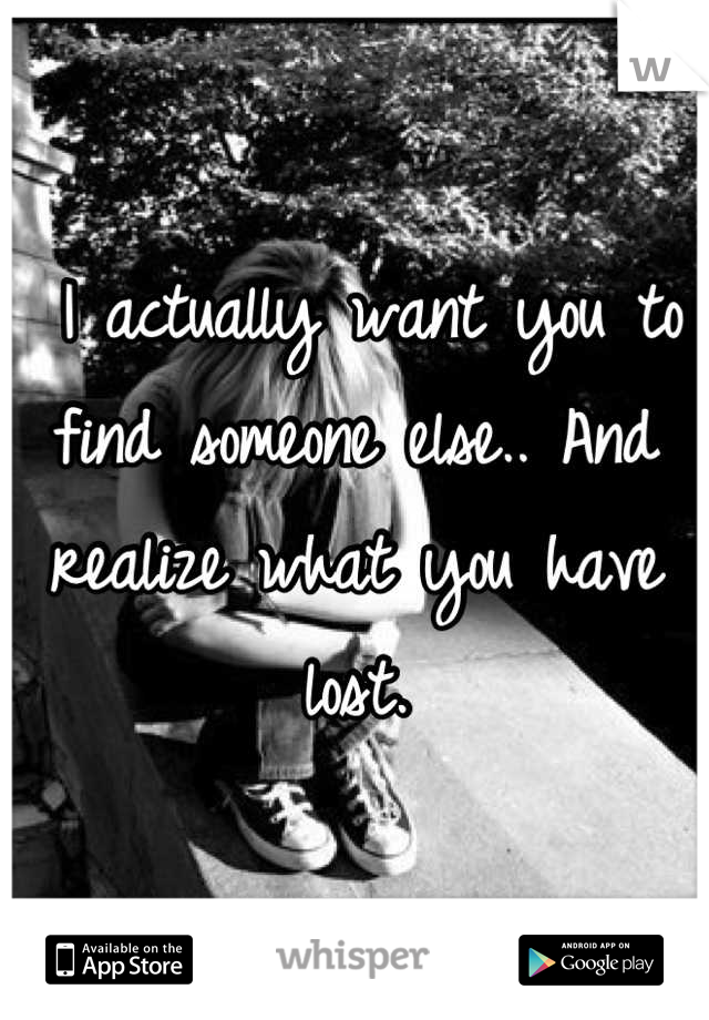 I actually want you to find someone else.. And realize what you have lost.