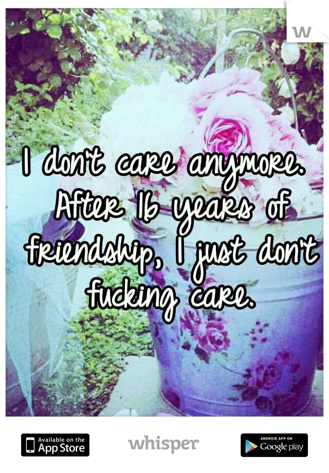 I don't care anymore. After 16 years of friendship, I just don't fucking care.