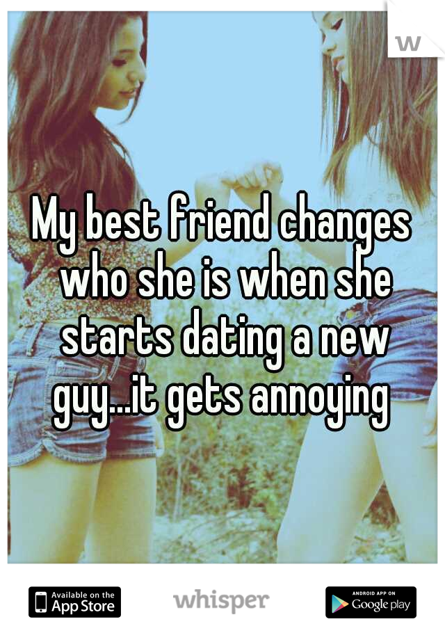 My best friend changes who she is when she starts dating a new guy...it gets annoying