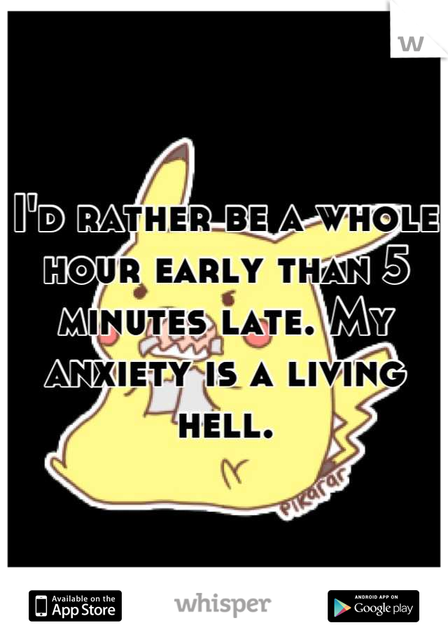 I'd rather be a whole hour early than 5 minutes late. My anxiety is a living hell.